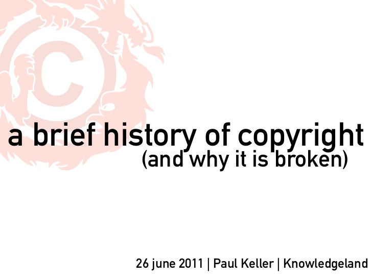 a brief history of copyright          (and why it is broken)          26 june 2011   Paul Keller   Knowledgeland