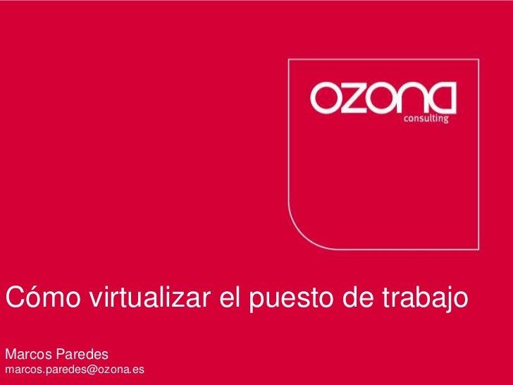Cómo virtualizar el puesto de trabajo<br />Consultoría de procesos  Servicios tecnológicos<br />Marcos Paredes<br />marcos...