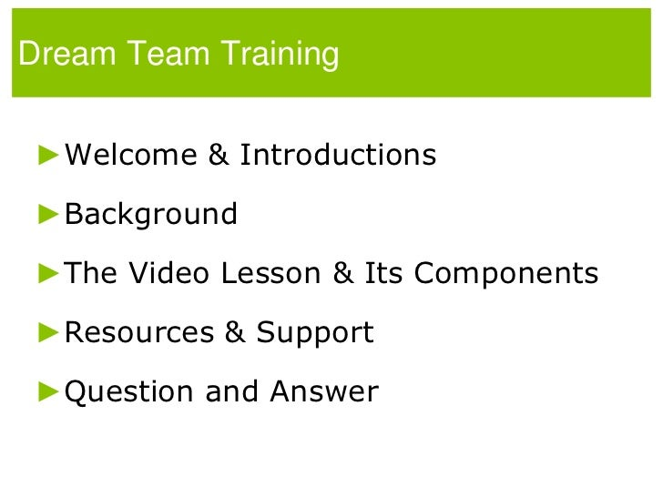 Dream Team Training<br />Welcome & Introductions<br />Background<br />The Video Lesson & Its Components<br />Resources & S...