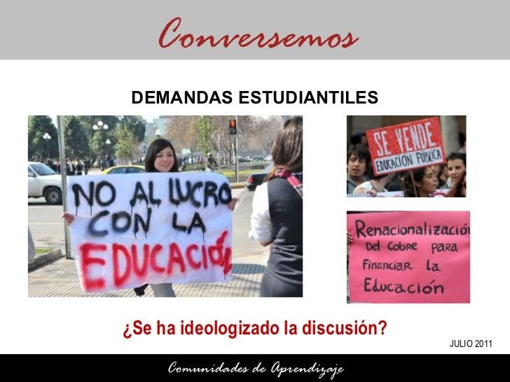 ¿Se ha ideologizado la discusión? Conversemos Comunidades de Aprendizaje DEMANDAS ESTUDIANTILES JULIO 2011