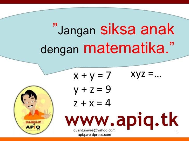 """[email_address] apiq.wordpress.com """" Jangan  siksa anak  dengan  matematika."""" www.apiq.tk x + y = 7 y + z = 9 z + x = 4 xy..."""