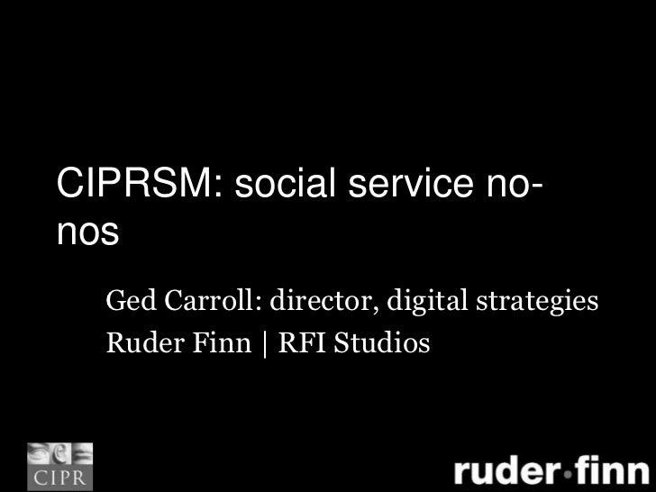 CIPRSM: social service no-nos<br />Ged Carroll: director, digital strategies<br />Ruder Finn | RFI Studios<br />