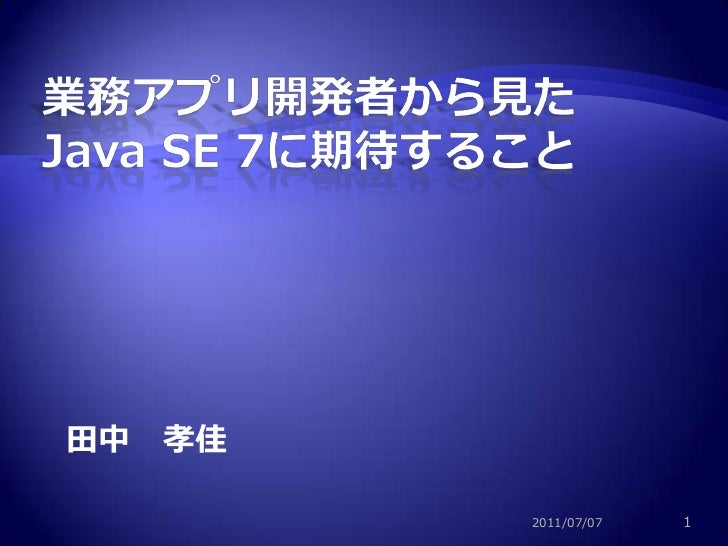 業務アプリ開発者から見た<br />Java SE 7に期待すること<br />田中 孝佳<br />2011/07/07<br />1<br />