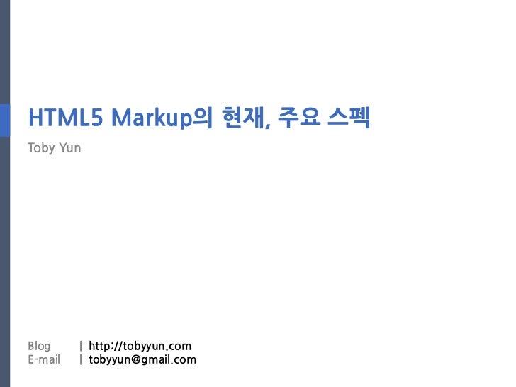 HTML5 Markup의 현재, 주요 스펙Toby YunBlog     | http://tobyyun.comE-mail   | tobyyun@gmail.com