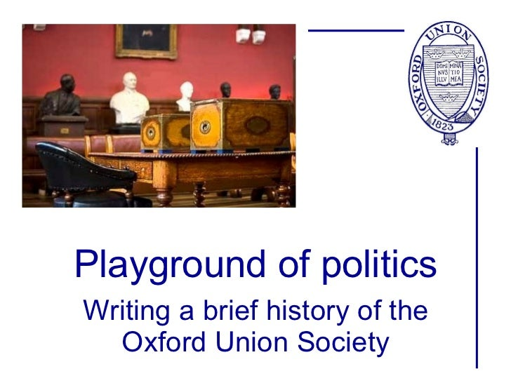 Playground of politics Writing a brief history of the Oxford Union Society