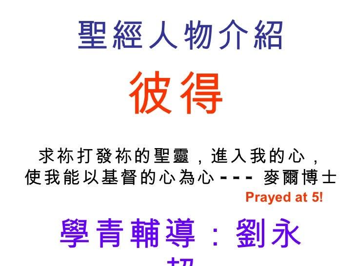 彼得 聖經人物介紹 學青輔導:劉永超 求祢打發祢的聖靈,進入我的心, 使我能以基督的心為心 --- 麥爾博士 Prayed at 5!