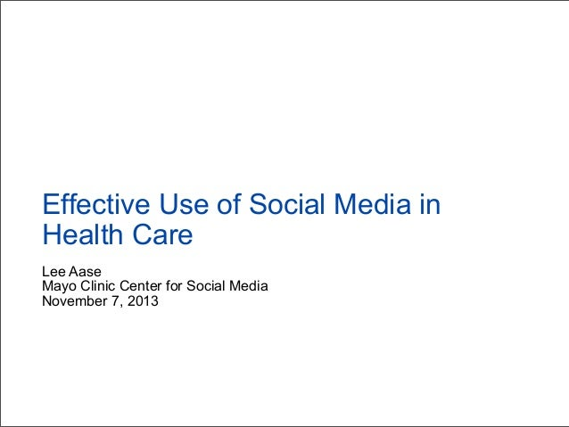 Effective Use of Social Media in Health Care Lee Aase Mayo Clinic Center for Social Media November 7, 2013