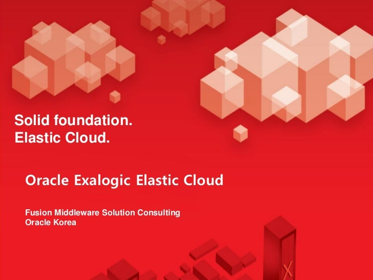 Solid foundation.Elastic Cloud. Oracle Exalogic Elastic Cloud Fusion Middleware Solution Consulting Oracle Korea