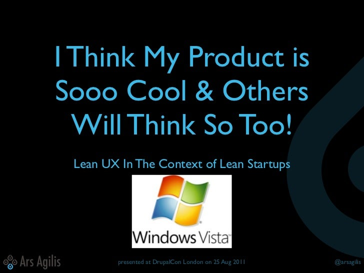 I Think My Product isSooo Cool & Others  Will Think So Too! Lean UX In The Context of Lean Startups        presented at Dr...