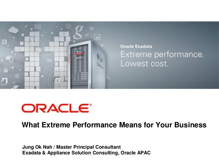 What Extreme Performance Means for Your BusinessJung Ok Nah / Master Principal ConsultantExadata & Appliance Solution Cons...