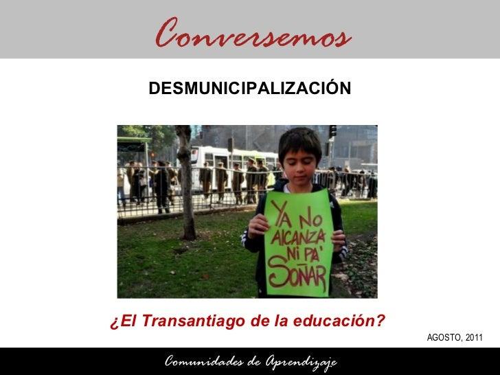 ¿El Transantiago de la educación?  Conversemos Comunidades de Aprendizaje DESMUNICIPALIZACIÓN AGOSTO, 2011