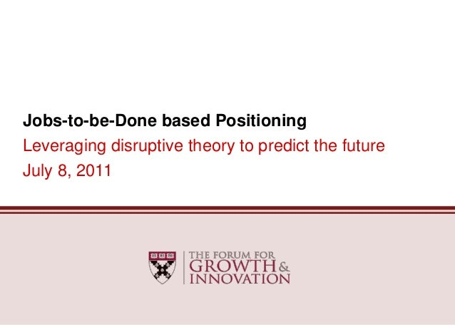 Jobs-to-be-Done based PositioningLeveraging disruptive theory to predict the futureJuly 8, 2011