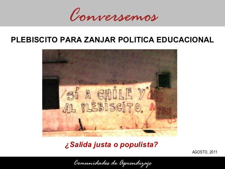 ¿Salida justa o populista?  Conversemos Comunidades de Aprendizaje PLEBISCITO PARA ZANJAR POLITICA EDUCACIONAL AGOSTO, 2011