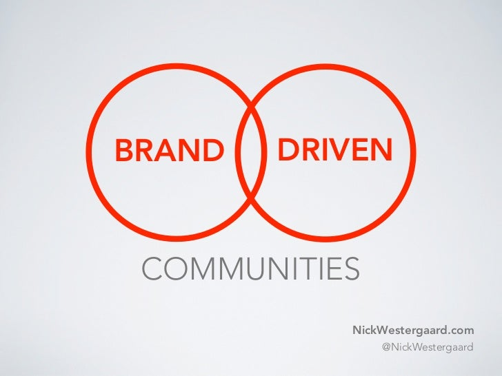 BRAND   DRIVEN COMMUNITIES           NickWestergaard.com               @NickWestergaard