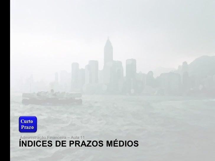 ÍNDICES DE PRAZOS MÉDIOS <ul><li>Administração Financeira – Aula 11 </li></ul>Curto  Prazo