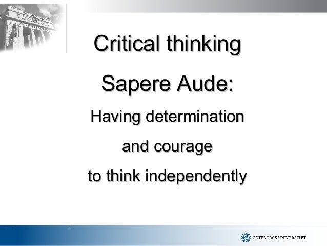 Critical thinking Sapere Aude:Having determination    and courageto think independently