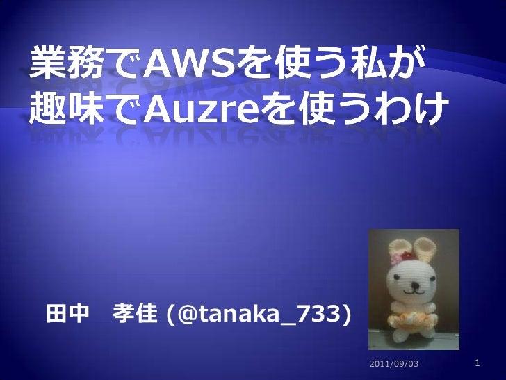 業務でAWSを使う私が趣味でAuzreを使うわけ<br />田中 孝佳 (@tanaka_733)<br />2011/09/03<br />1<br />