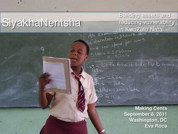 Building assets and reducing vulnerability in KwaZulu Natal<br />SiyakhaNentsha<br />Making Cents<br />September 8, 2011<b...