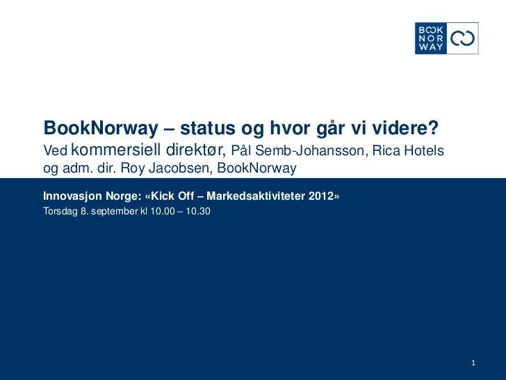 BookNorway – status og hvor går vi videre?Ved kommersiell direktør, Pål Semb-Johansson, Rica Hotels og adm. dir. Roy Jacob...