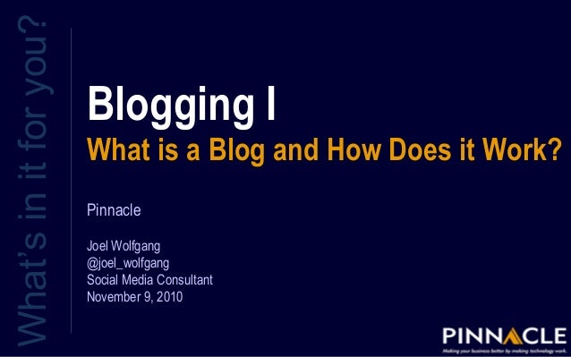 Blogging I What is a Blog and How Does it Work? What'sinitforyou? Pinnacle Joel Wolfgang @joel_wolfgang Social Media Consu...