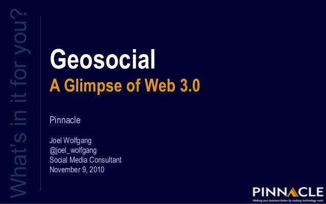 Geosocial A Glimpse of Web 3.0 What'sinitforyou? Pinnacle Joel Wolfgang @joel_wolfgang Social Media Consultant November 9,...