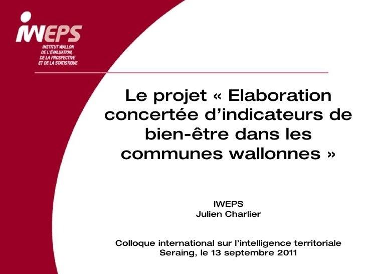 Le projet «Elaboration concertée d'indicateurs de bien-être dans les communes wallonnes» IWEPS Julien Charlier Colloque ...