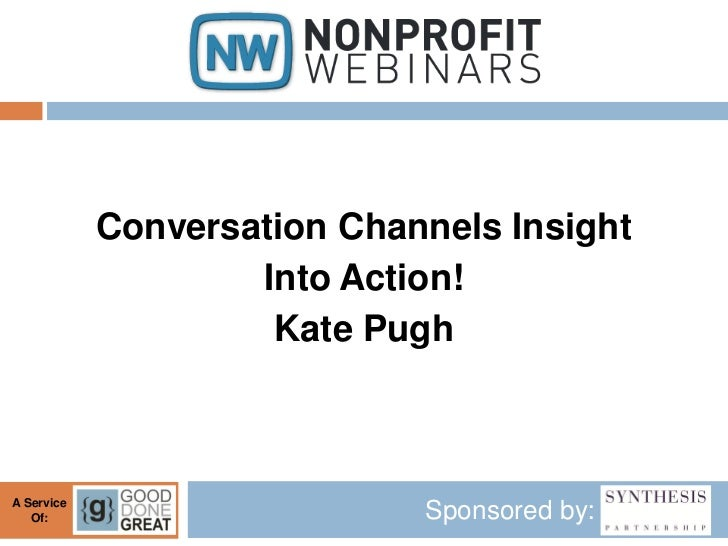 Conversation Channels Insight                    Into Action!                     Kate PughA Service   Of:                ...