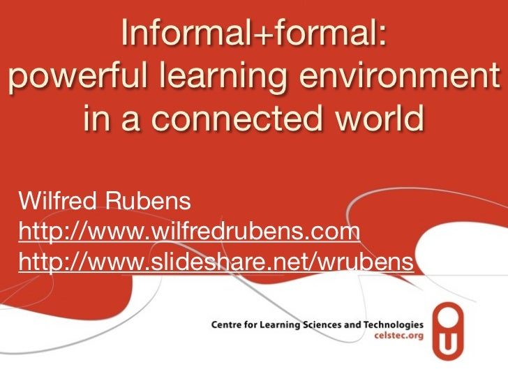 Informal+formal:powerful learning environment   in a connected worldWilfred Rubenshttp://www.wilfredrubens.comhttp://www.s...