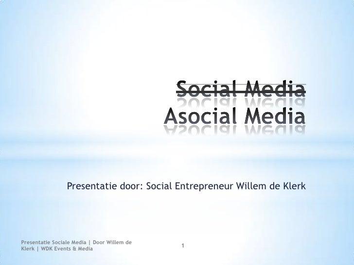 Social Media Asocial Media<br />Presentatie door: Social Entrepreneur Willem de Klerk<br />Presentatie Sociale Media | Doo...
