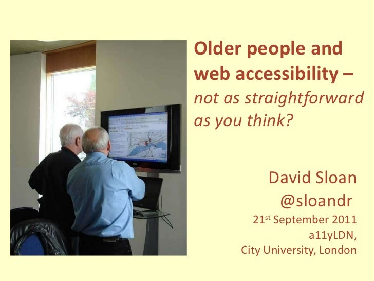 Older people and web accessibility – not as straightforward as you think? David Sloan @sloandr  21 st  September 2011 a11y...