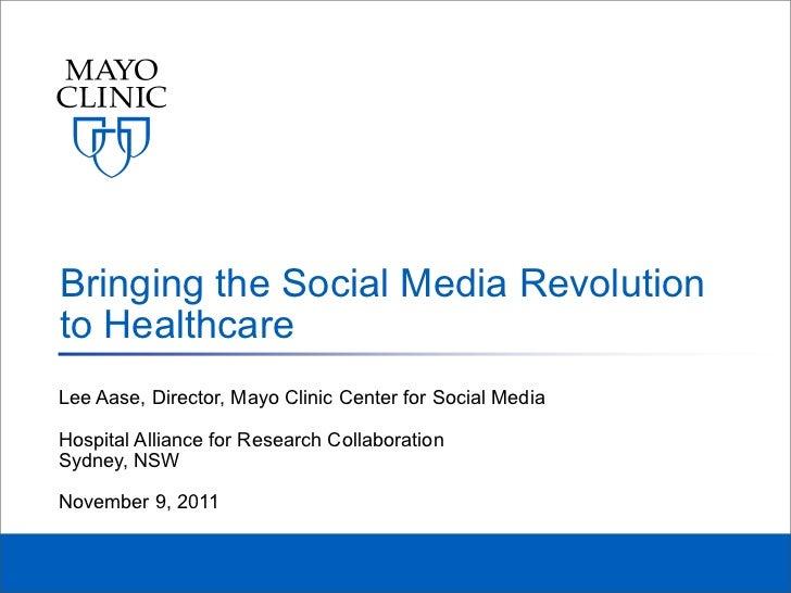 Bringing the Social Media Revolutionto HealthcareLee Aase, Director, Mayo Clinic Center for Social MediaHospital Alliance ...