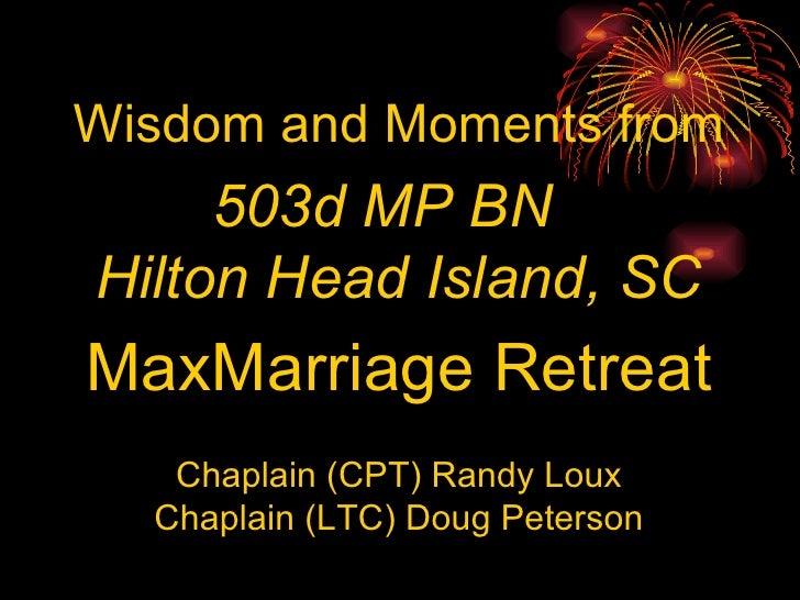 Wisdom and Moments from 503d MP BN  Hilton Head Island, SC MaxMarriage Retreat Chaplain (CPT) Randy Loux Chaplain (LTC) Do...