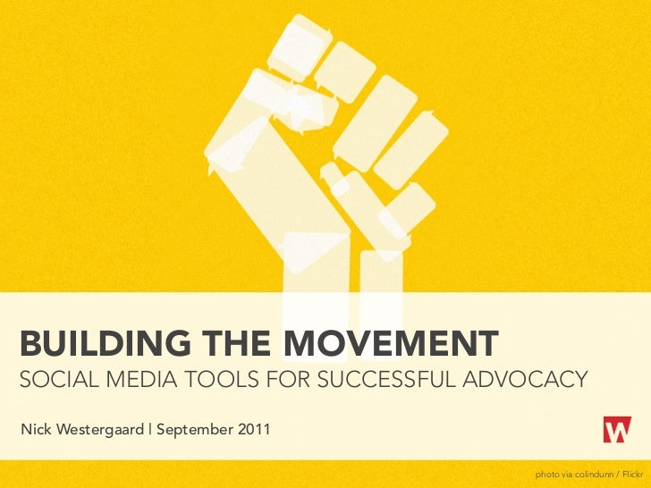 BUILDING THE MOVEMENTSOCIAL MEDIA TOOLS FOR SUCCESSFUL ADVOCACYNick Westergaard | September 2011                          ...