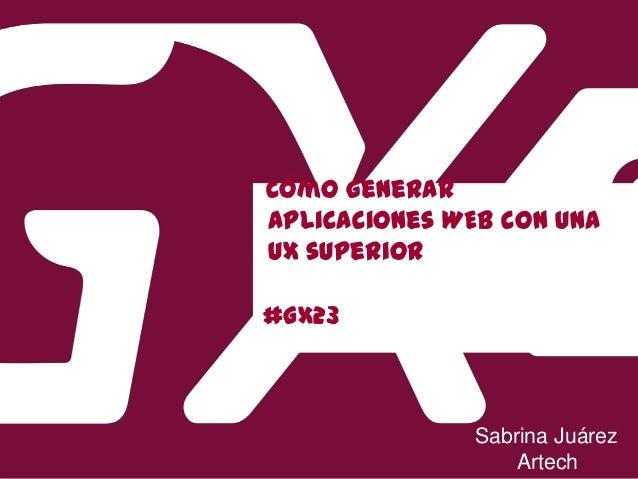 #GX23 Cómo generar aplicaciones WEB con una UX superior Sabrina Juárez Artech