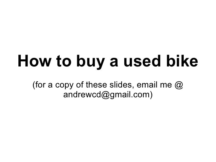 How to buy a used bike (for a copy of these slides, email me @ andrewcd@gmail.com)