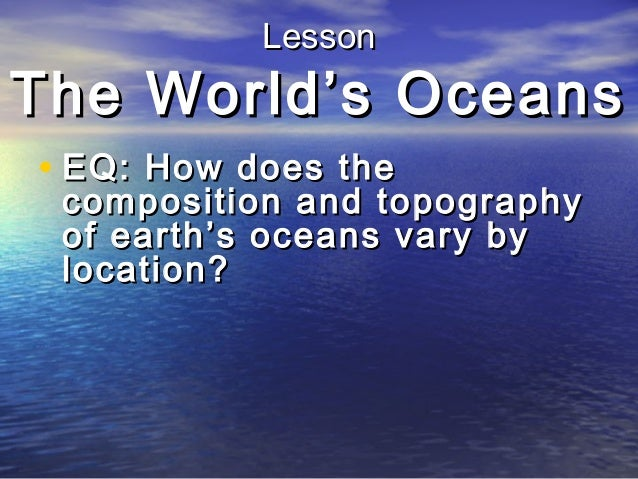 Lesson  The World's Oceans • EQ: How does the  composition and topography of earth's oceans vary by location?