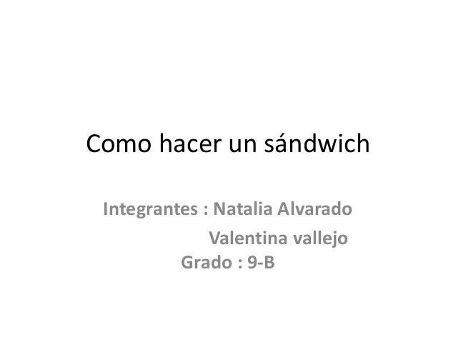 Como hacer un sándwich Integrantes : Natalia Alvarado Valentina vallejo Grado : 9-B