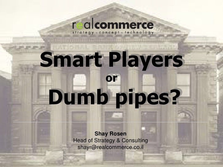 Smart Players               orDumb pipes?           Shay Rosen   Head of Strategy & Consulting    shayr@realcommerce.co.il
