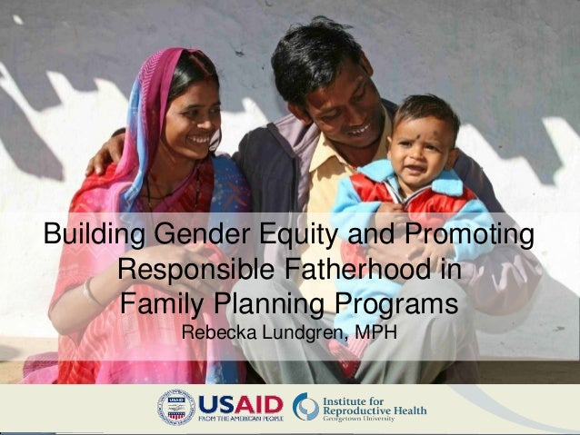 Building Gender Equity and Promoting      Responsible Fatherhood in      Family Planning Programs          Rebecka Lundgre...