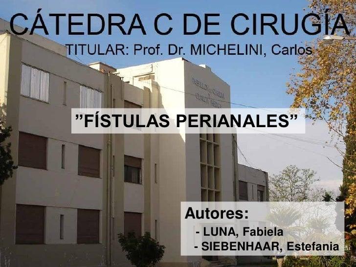 """""""FÍSTULAS PERIANALES""""          Autores:           - LUNA, Fabiela           - SIEBENHAAR, Estefania"""
