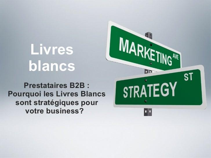 Livres blancs <ul><li>Prestataires B2B : Pourquoi les Livres Blancs sont stratégiques pour votre business?  </li></ul>