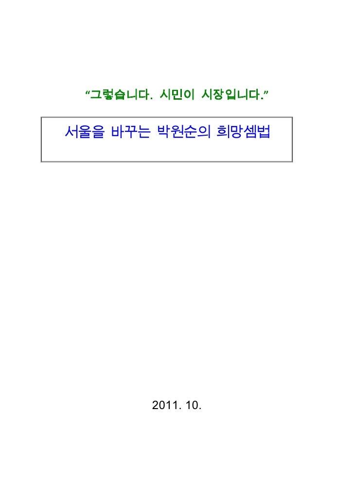 "<br />""그렇습니다. 시민이 시장입니다.""<br />서울을 바꾸는 박원순의 희망셈법<br />2011. 10.<br />새로운 서울을 위한 희망캠프<br />정책자문위원회<br />그렇습니다. 시민이 시장입니다.""..."