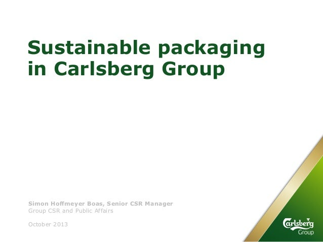 Sustainable packaging in Carlsberg Group Group CSR and Public Affairs October 2013 Simon Hoffmeyer Boas, Senior CSR Manager