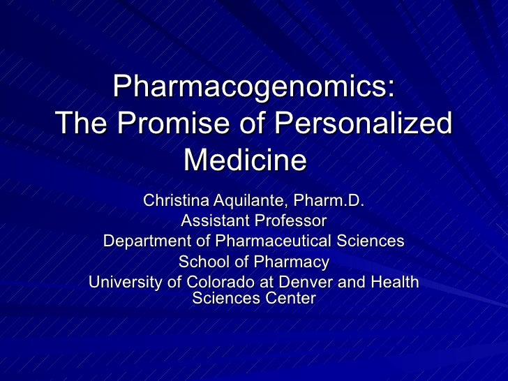 Pharmacogenomics: The Promise of Personalized Medicine  Christina Aquilante, Pharm.D. Assistant Professor Department of Ph...