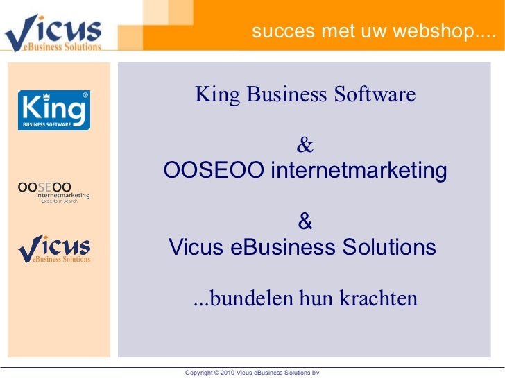 succes met uw webshop.... King Business Software & OOSEOO internetmarketing & Vicus eBusiness Solutions   ...bundelen hun ...