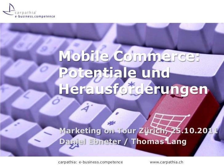 Mobile Commerce:Potentiale undHerausforderungenMarketing on Tour Zürich, 25.10.2011Daniel Ebneter / Thomas Langcarpathia: ...