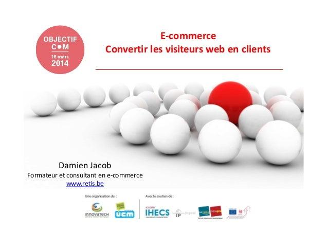 E-commerce Convertir les visiteurs web en clients Damien Jacob Formateur et consultant en e-commerce www.retis.be