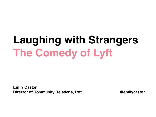 Laughing with Strangers! The Comedy of Lyft! ! ! ! ! Emily Castor! Director of Community Relations, Lyft @emilycastor