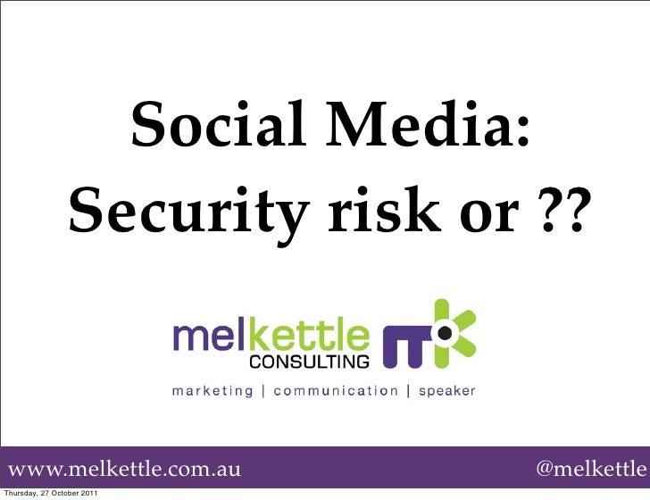 Social Media:                Security risk or ??www.melkettle.com.au            @melkettleThursday, 27 October 2011