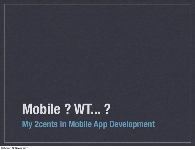 Mobile ? WT... ?                  My 2cents in Mobile App DevelopmentSaturday, 12 November, 11